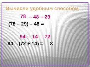 Вычисли удобным способом (78 – 29) – 48 = 94 – (72 + 14) = 78 – 48 – 29 94 -