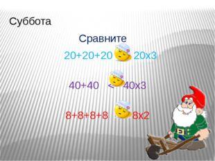 Суббота Сравните 20+20+20 = 20х3 40+40 < 40х3 8+8+8+8 > 8х2