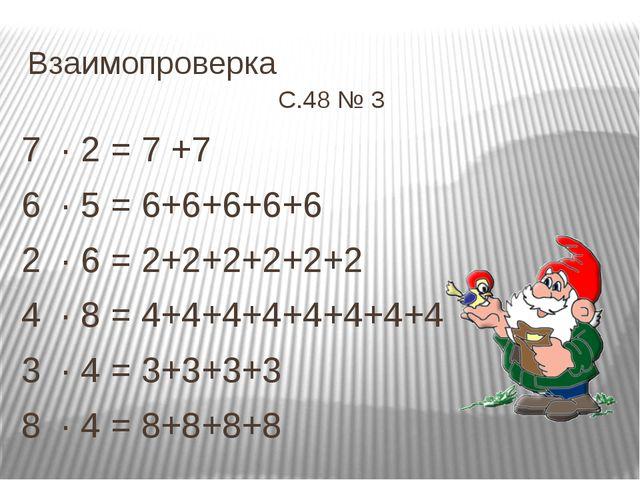 Взаимопроверка С.48 № 3 7 ∙ 2 = 7 +7 6 ∙ 5 = 6+6+6+6+6 2 ∙ 6 = 2+2+2+2+2+2 4...