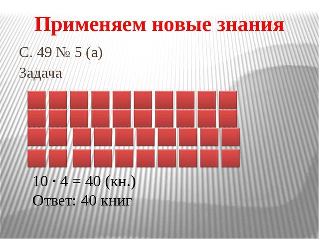 С. 49 № 5 (а) Задача Применяем новые знания 10 · 4 = 40 (кн.) Ответ: 40 книг