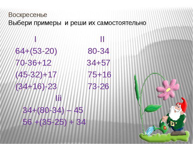 Воскресенье Выбери примеры и реши их самостоятельно I II 64+(53-20) 80-34 70-...