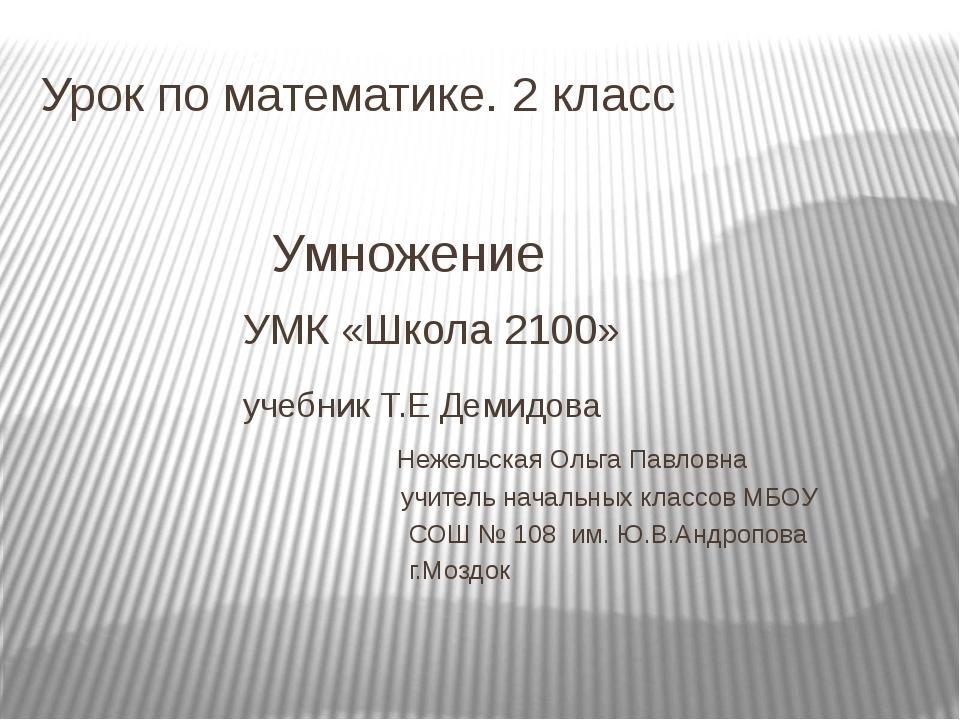 Урок по математике. 2 класс Умножение УМК «Школа 2100» учебник Т.Е Демидова Н...