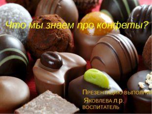 ПРЕЗЕНТАЦИЮ ВЫПОЛНИЛА: ЯКОВЛЕВА л.р. ВОСПИТАТЕЛЬ Что мы знаем про конфеты?