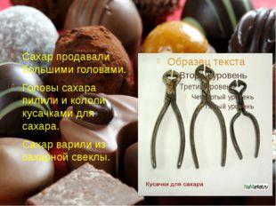 Сахар продавали большими головами.. Головы сахара пилили и кололи кусачками