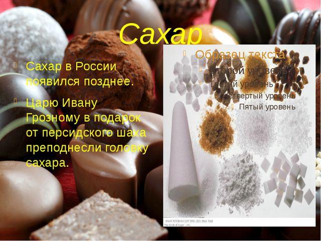 Сахар Сахар в России появился позднее. Царю Ивану Грозному в подарок от перси...