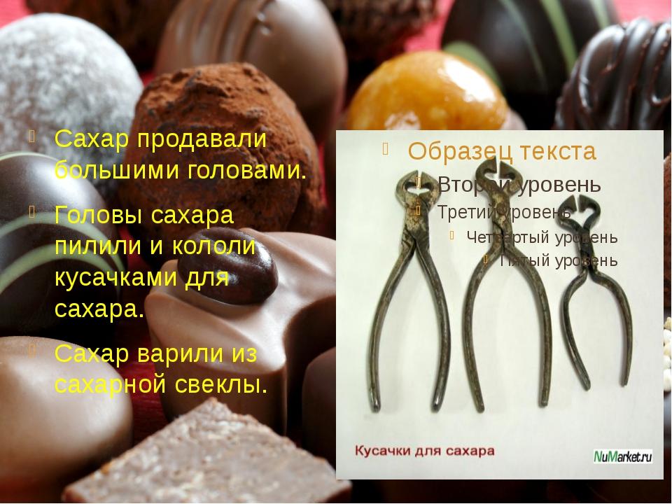 Сахар продавали большими головами.. Головы сахара пилили и кололи кусачками...