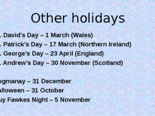 Other holidays St. David's Day – 1 March (Wales) St. Patrick's Day – 17 March