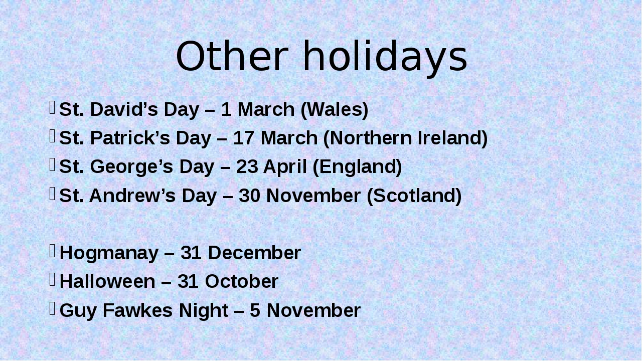 Other holidays St. David's Day – 1 March (Wales) St. Patrick's Day – 17 March...