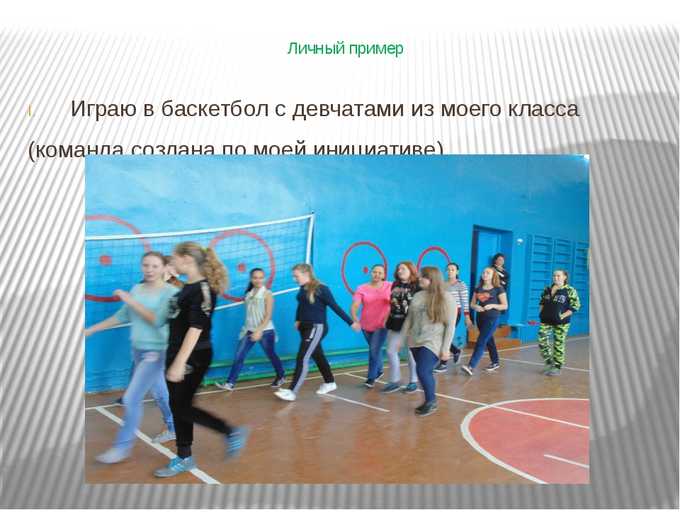 Личный пример Играю в баскетбол с девчатами из моего класса (команда создана...