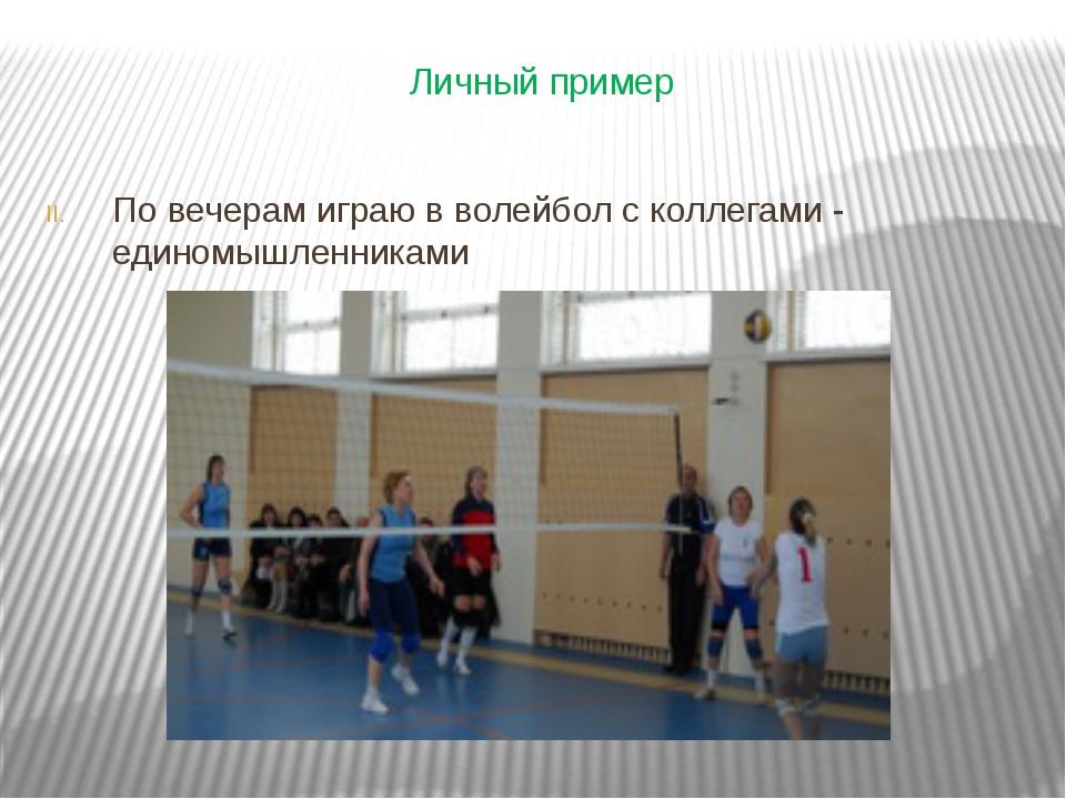 По вечерам играю в волейбол с коллегами - единомышленниками Личный пример
