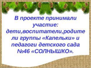 В проекте принимали участие: дети,воспитатели,родители группы «Капельки» и п