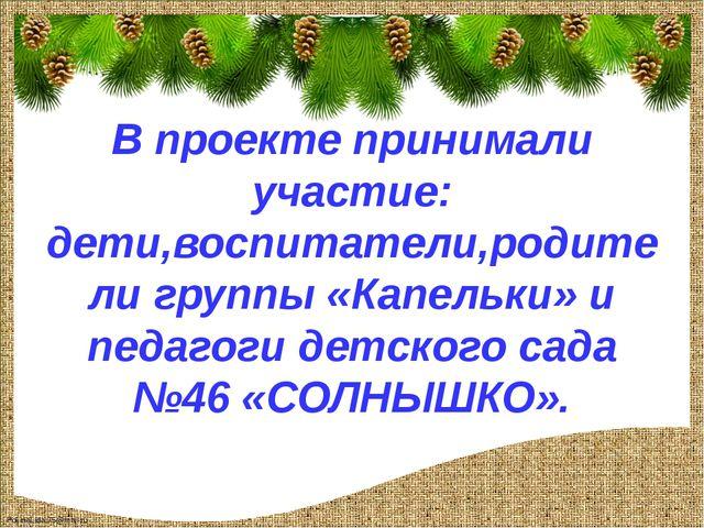 В проекте принимали участие: дети,воспитатели,родители группы «Капельки» и п...