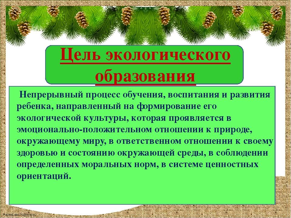 Цель экологического образования Непрерывный процесс обучения, воспитания и...