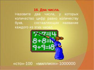 16. Два числа. Назовите два числа, у которых количество цифр равно количеств