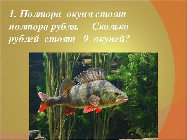 1. Полтора окуня стоят полтора рубля. Сколько рублей стоят 9 окуней? 9