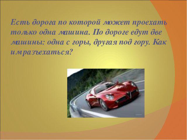 Есть дорога по которой может проехать только одна машина. По дороге едут две...