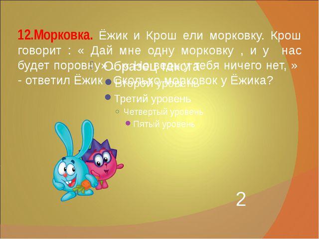 12.Морковка. Ёжик и Крош ели морковку. Крош говорит : « Дай мне одну морковку...