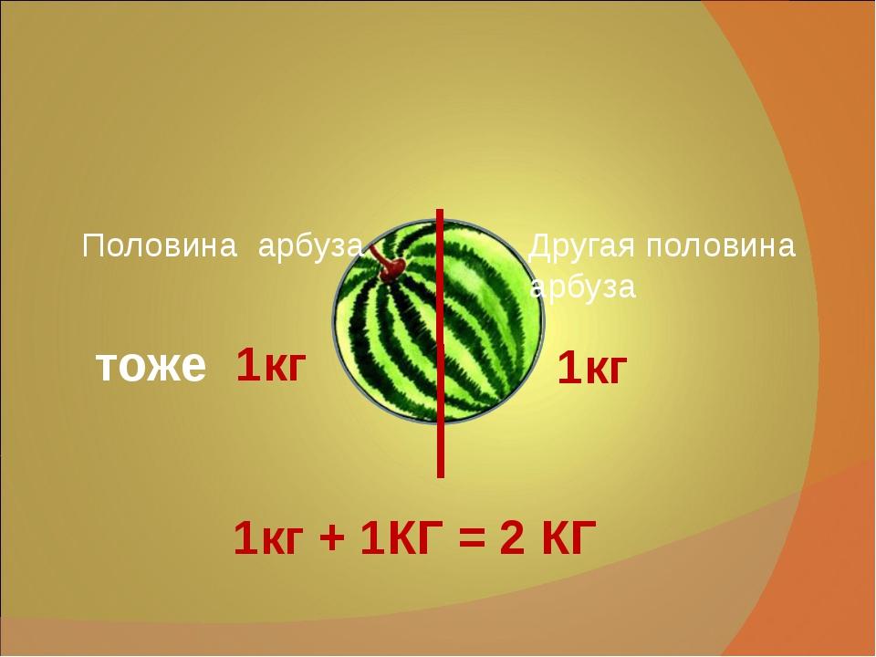 Половина арбуза Другая половина арбуза 1кг тоже 1кг 1кг + 1КГ = 2 КГ