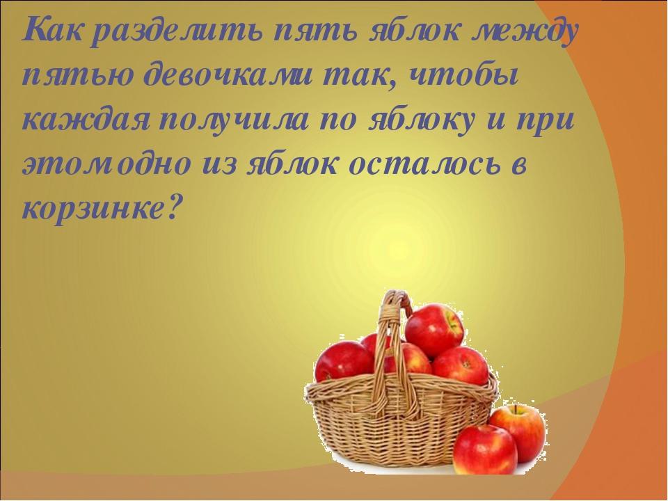 Как разделить пять яблок между пятью девочками так, чтобы каждая получила по...