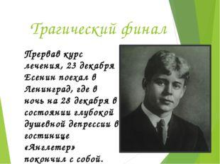 Трагический финал Прервав курс лечения, 23 декабря Есенин поехал в Ленинград,