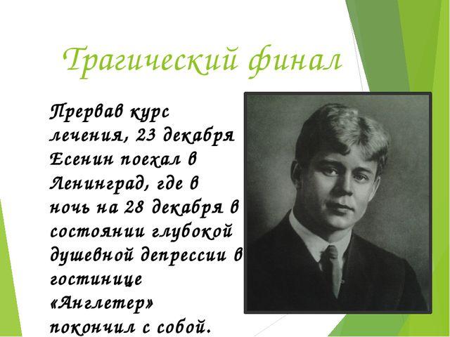 Трагический финал Прервав курс лечения, 23 декабря Есенин поехал в Ленинград,...
