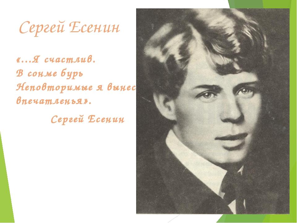 Сергей Есенин «…Я счастлив. В сонме бурь Неповторимые я вынес впечатленья». С...