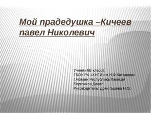 Мой прадедушка –Кичеев павел Николевич Ученик 6В класса ГБОУ РХ «ХНГИ им.Н.Ф.