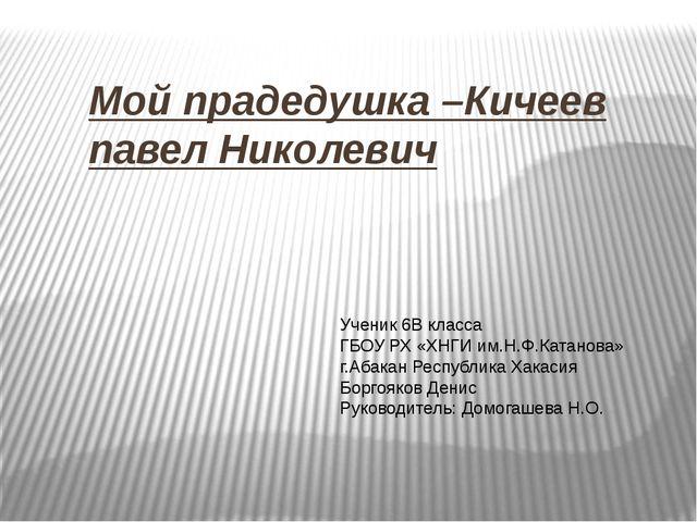 Мой прадедушка –Кичеев павел Николевич Ученик 6В класса ГБОУ РХ «ХНГИ им.Н.Ф....