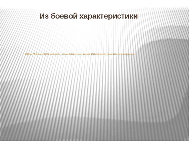 Из боевой характеристики В боевых действиях ВОВ, участвовал в составе Забайка...