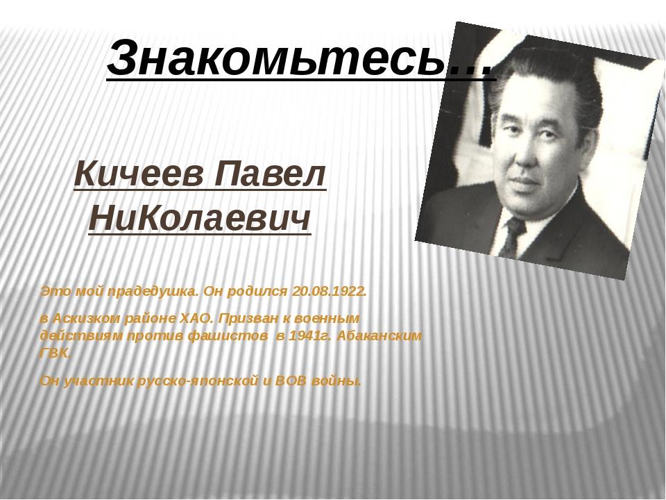 Кичеев Павел НиКолаевич Это мой прадедушка. Он родился 20.08.1922. в Аскизком...