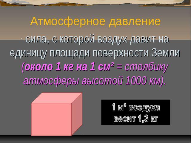 Атмосферное давление сила, с которой воздух давит на единицу площади поверхно...
