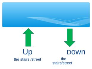 Up the stairs /street Down the stairs/street