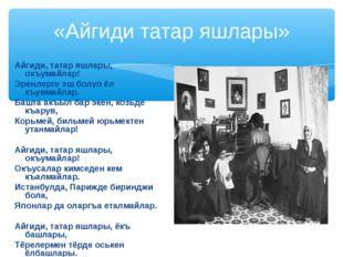 «Айгиди татар яшлары» Айгиди, татар яшлары, окъумайлар! Эренлерге эш болуп ёл