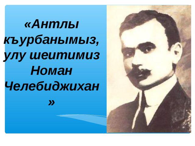 «Антлы къурбанымыз, улу шеитимиз Номан Челебиджихан»