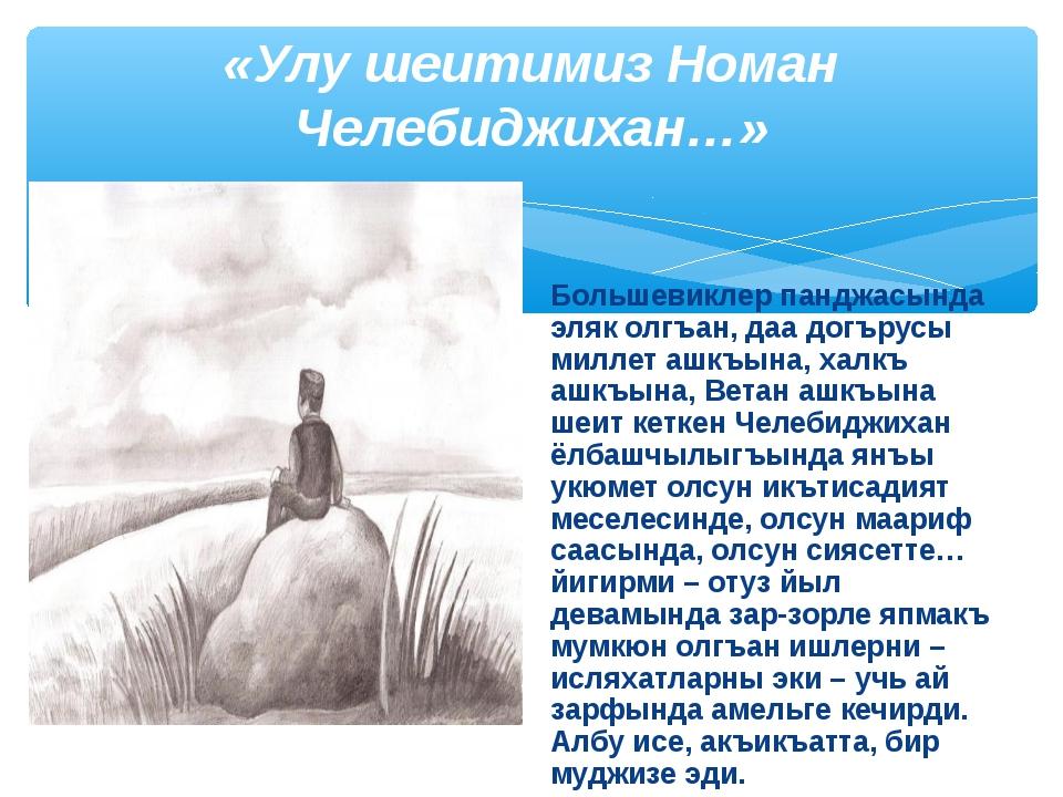 «Улу шеитимиз Номан Челебиджихан…» Большевиклер панджасында эляк олгъан, даа...