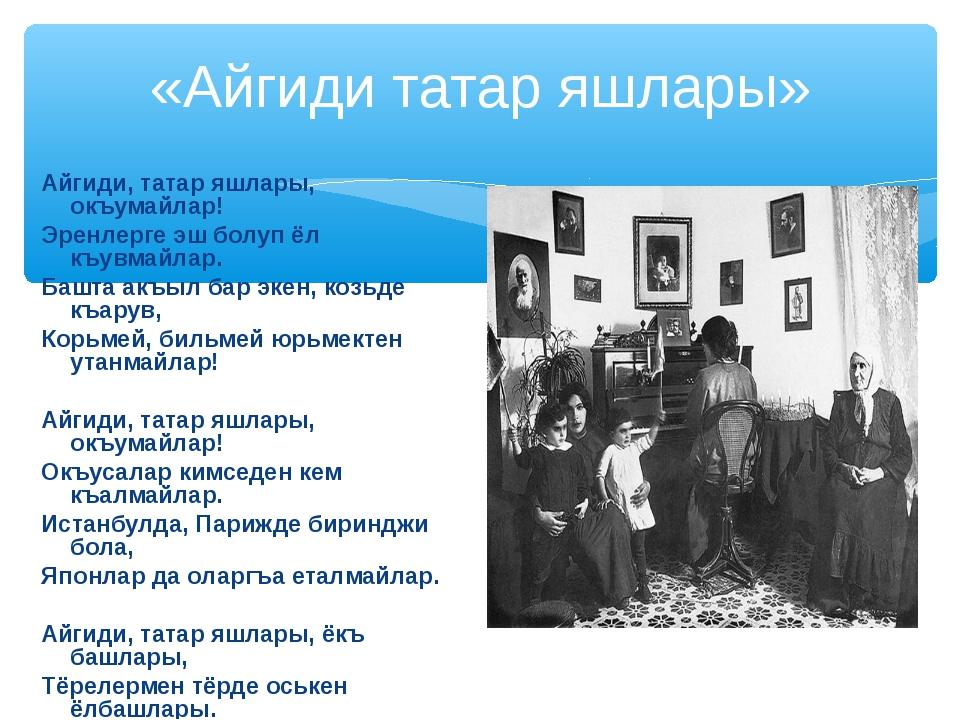 «Айгиди татар яшлары» Айгиди, татар яшлары, окъумайлар! Эренлерге эш болуп ёл...