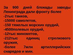 За 900 дней блокады заводы Ленинграда дали фронту более -2тыс танков, -15000