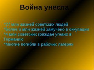Война унесла *27 млн жизней советских людей *Более 6 млн жизней замучено в ок