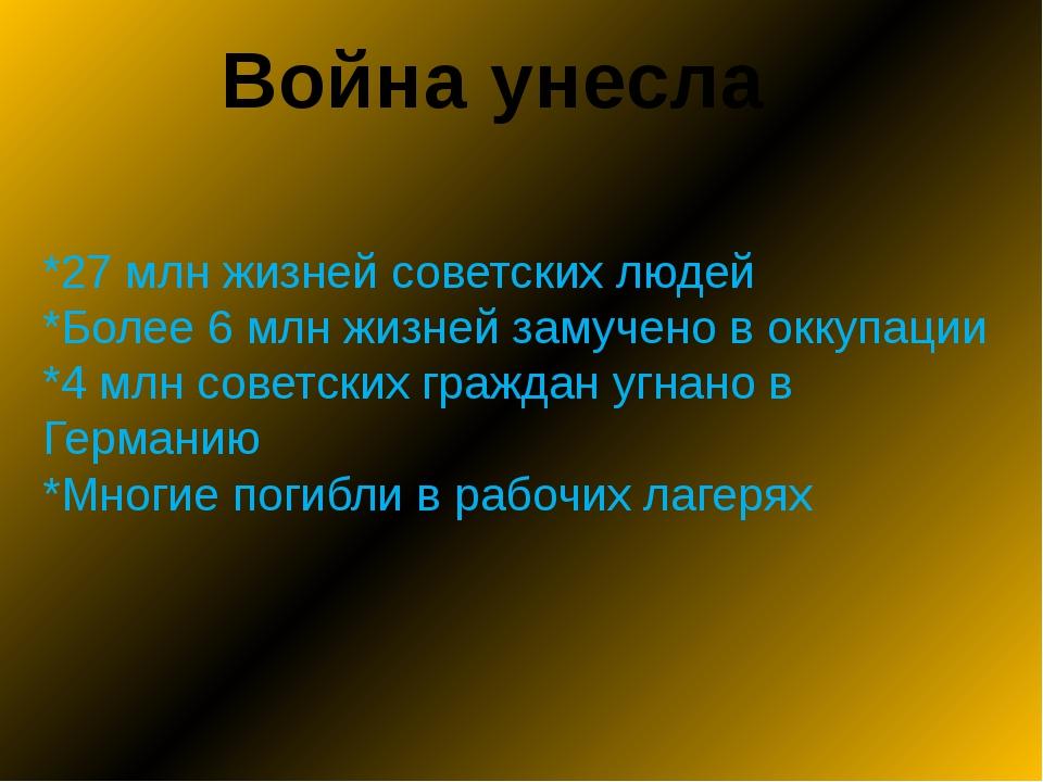 Война унесла *27 млн жизней советских людей *Более 6 млн жизней замучено в ок...