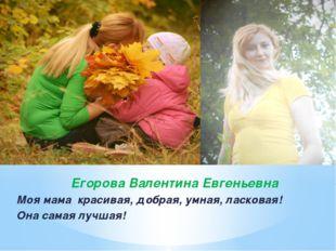 Егорова Валентина Евгеньевна Моя мама красивая, добрая, умная, ласковая! Она