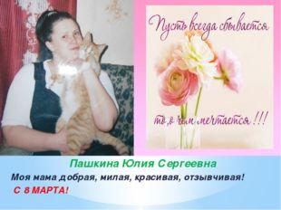Пашкина Юлия Сергеевна Моя мама добрая, милая, красивая, отзывчивая! С 8 МАРТА!