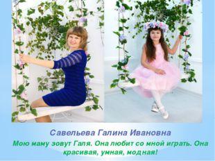 Савельева Галина Ивановна Мою маму зовут Галя. Она любит со мной играть. Она