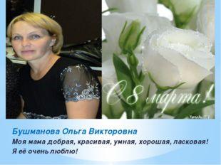Бушманова Ольга Викторовна Моя мама добрая, красивая, умная, хорошая, ласкова