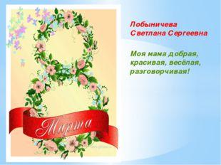 Лобыничева Светлана Сергеевна Моя мама добрая, красивая, весёлая, разговорчив