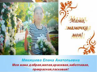 Мякишева Елена Анатольевна Моя мама добрая,милая,красивая,заботливая, прекра