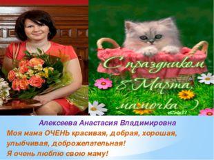 Алексеева Анастасия Владимировна Моя мама ОЧЕНЬ красивая, добрая, хорошая, ул
