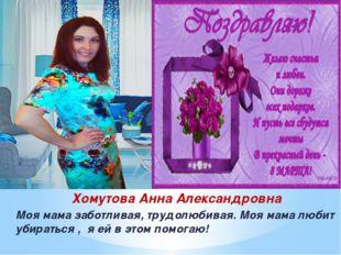 Хомутова Анна Александровна Моя мама заботливая, трудолюбивая. Моя мама любит