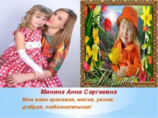 Минина Анна Сергеевна Моя мама красивая, милая, умная, добрая, любознательная!