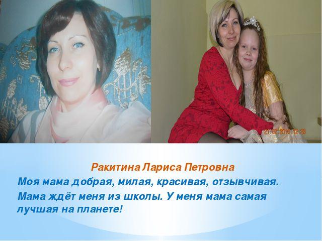 Ракитина Лариса Петровна Моя мама добрая, милая, красивая, отзывчивая. Мама ж...