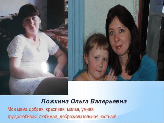 Ложкина Ольга Валерьевна Моя мама добрая, красивая, милая, умная, трудолюбива...
